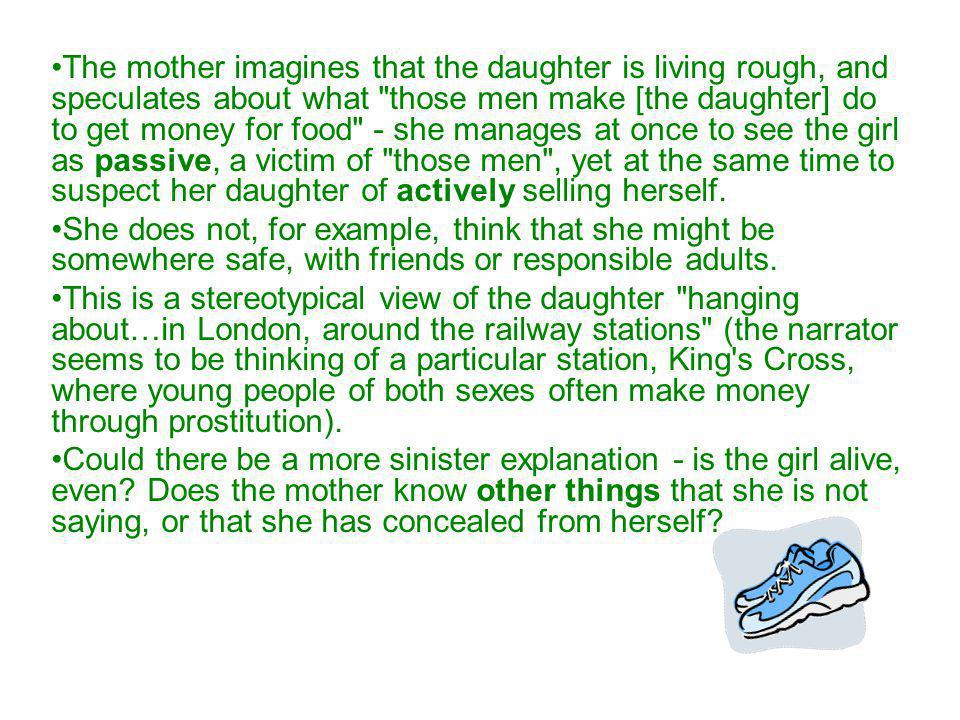 The mother imagines that the daughter is living rough, and speculates about what those men make [the daughter] do to get money for food - she manages at once to see the girl as passive, a victim of those men , yet at the same time to suspect her daughter of actively selling herself.